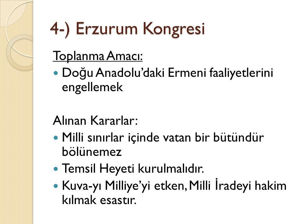 4-) Erzurum Kongresi Toplanma Amacı: Do ğ u Anadolu'daki Ermeni faaliyetlerini engellemek Alınan Kararlar: Milli sınırlar içinde vatan bir bütündür bö