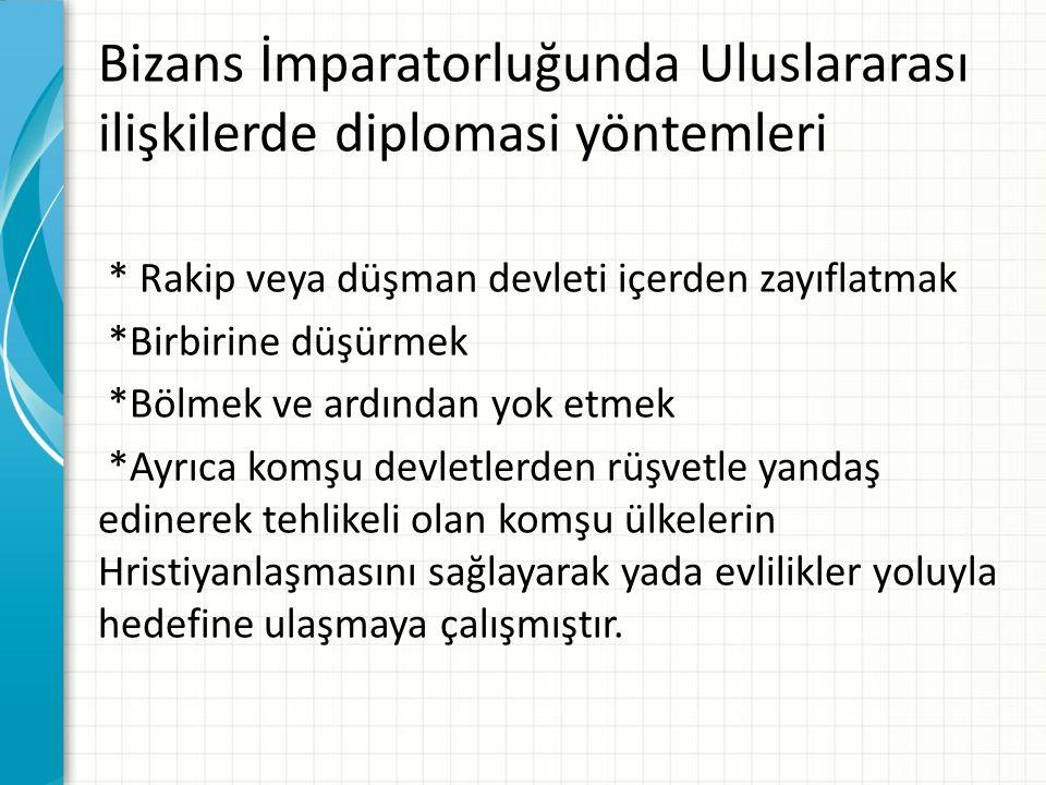 Bizans İmparatorluğunda Uluslararası ilişkilerde diplomasi yöntemleri * Rakip veya düşman devleti içerden zayıflatmak *Birbirine düşürmek *Bölmek ve a
