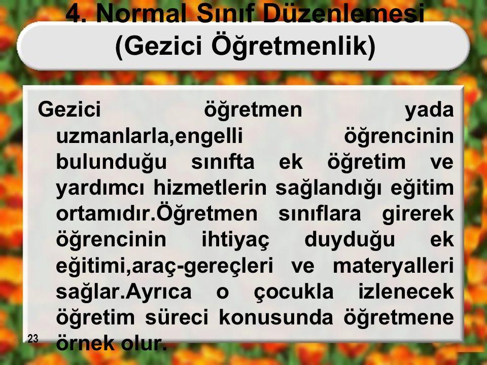 23 4. Normal Sınıf Düzenlemesi (Gezici Öğretmenlik) Gezici öğretmen yada uzmanlarla,engelli öğrencinin bulunduğu sınıfta ek öğretim ve yardımcı hizmet
