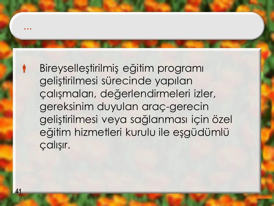 41...  Bireyselleştirilmiş eğitim programı geliştirilmesi sürecinde yapılan çalışmaları, değerlendirmeleri izler, gereksinim duyulan araç-gerecin gel