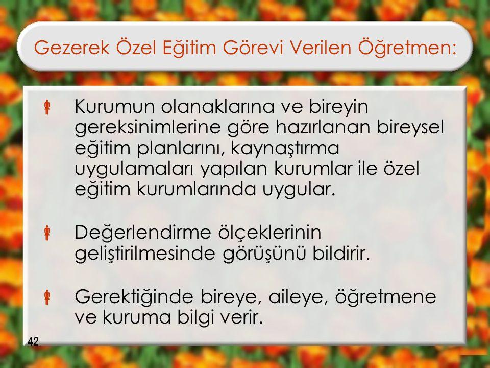 42 Gezerek Özel Eğitim Görevi Verilen Öğretmen:  Kurumun olanaklarına ve bireyin gereksinimlerine göre hazırlanan bireysel eğitim planlarını, kaynaşt