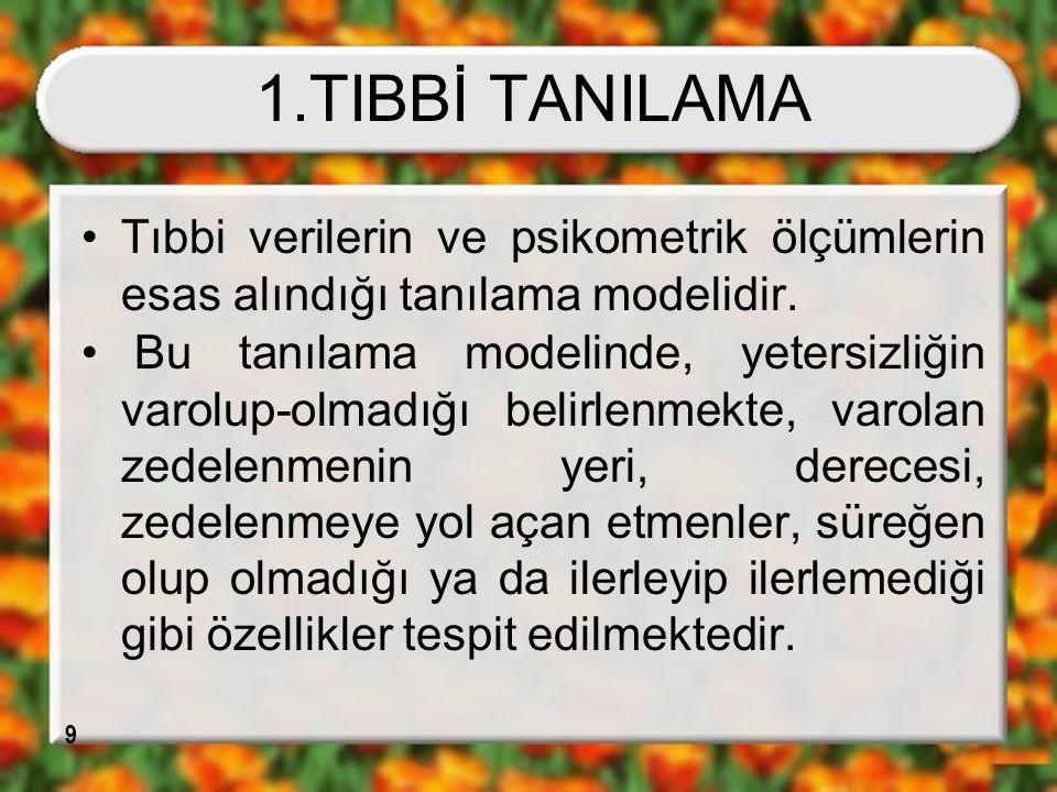 9 1.TIBBİ TANILAMA Tıbbi verilerin ve psikometrik ölçümlerin esas alındığı tanılama modelidir. Bu tanılama modelinde, yetersizliğin varolup-olmadığı b