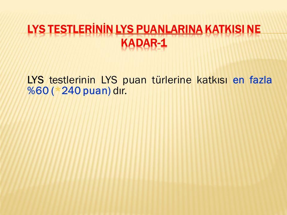 LYS testlerinin LYS puan türlerine katkısı en fazla %60 (*240 puan) dır.