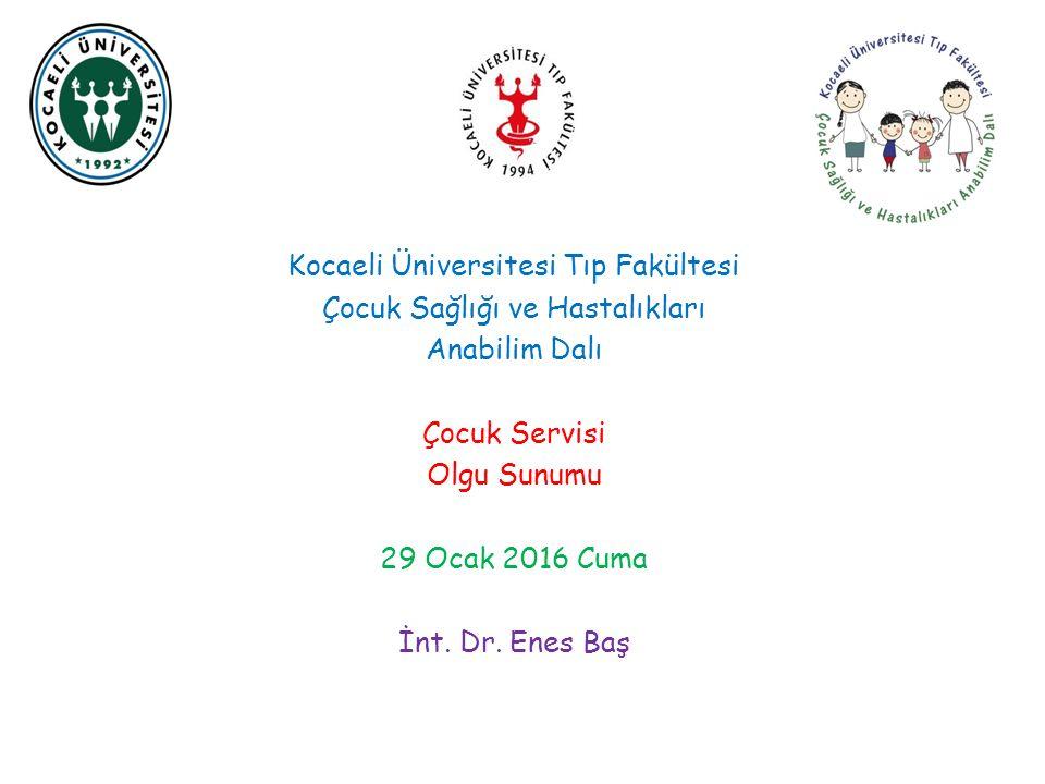 Kocaeli Üniversitesi Tıp Fakültesi Çocuk Sağlığı ve Hastalıkları Anabilim Dalı Çocuk Servisi Olgu Sunumu 29 Ocak 2016 Cuma İnt.