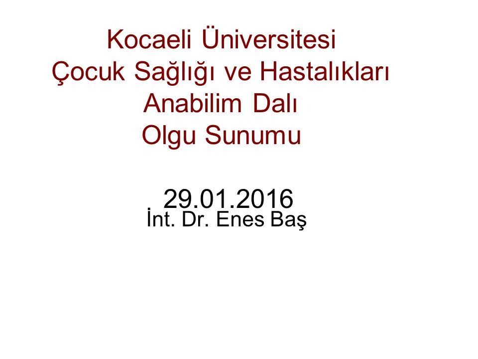 Kocaeli Üniversitesi Çocuk Sağlığı ve Hastalıkları Anabilim Dalı Olgu Sunumu 29.01.2016 İnt.