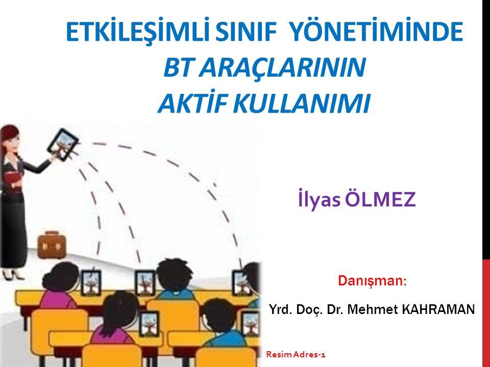 ETKİLEŞİMLİ SINIF YÖNETİMİNDE BT ARAÇLARININ AKTİF KULLANIMI İlyas ÖLMEZ Danışman: Yrd. Doç. Dr. Mehmet KAHRAMAN Resim Adres-1
