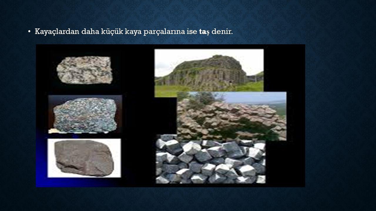 Kayaçlardan daha küçük kaya parçalarına ise ta ş denir.