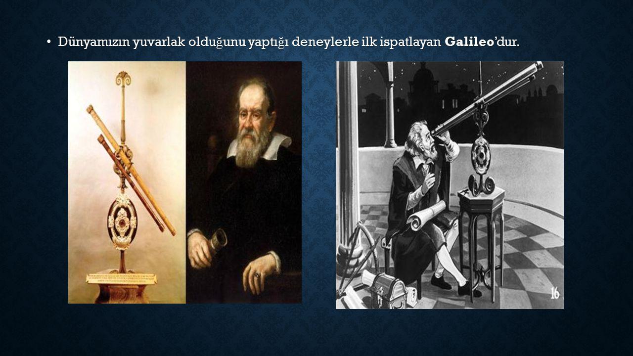 Dünyamızın yuvarlak oldu ğ unu yaptı ğ ı deneylerle ilk ispatlayan Galileo'dur.