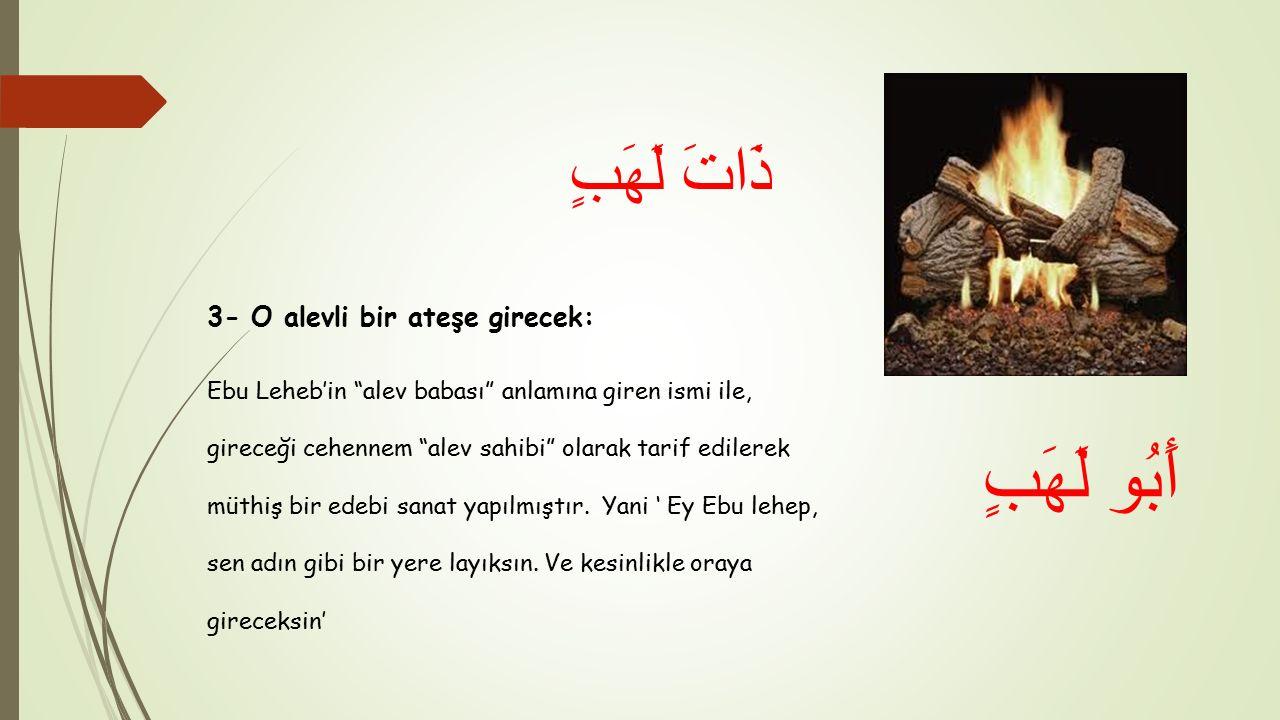 3- O alevli bir ateşe girecek: Ebu Leheb'in alev babası anlamına giren ismi ile, gireceği cehennem alev sahibi olarak tarif edilerek müthiş bir edebi sanat yapılmıştır.