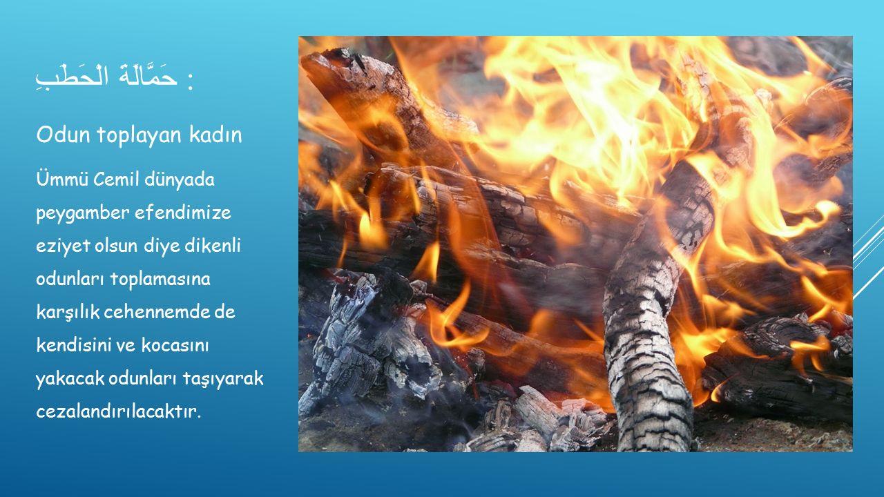 حَمَّالَةَ الْحَطَبِ : Odun toplayan kadın Ümmü Cemil dünyada peygamber efendimize eziyet olsun diye dikenli odunları toplamasına karşılık cehennemde de kendisini ve kocasını yakacak odunları taşıyarak cezalandırılacaktır.