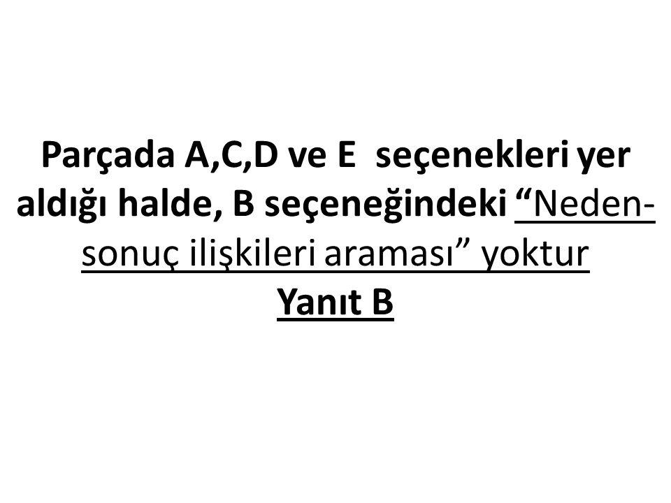Parçada A,C,D ve E seçenekleri yer aldığı halde, B seçeneğindeki Neden- sonuç ilişkileri araması yoktur Yanıt B