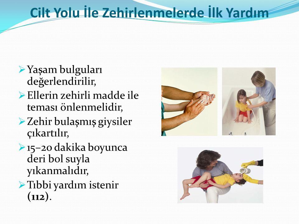 Cilt Yolu İle Zehirlenmelerde İlk Yardım  Yaşam bulguları değerlendirilir,  Ellerin zehirli madde ile teması önlenmelidir,  Zehir bulaşmış giysiler çıkartılır,  15–20 dakika boyunca deri bol suyla yıkanmalıdır,  Tıbbi yardım istenir (112).