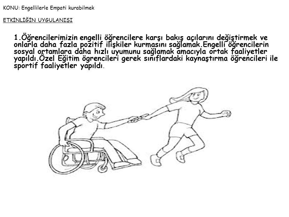 KONU: Engellilerle Empati kurabilmek ETKİNLİĞİN UYGULANIŞI 1.Öğrencilerimizin engelli öğrencilere karşı bakış açılarını değiştirmek ve onlarla daha fazla pozitif ilişkiler kurmasını sağlamak.Engelli öğrencilerin sosyal ortamlara daha hızlı uyumunu sağlamak amacıyla ortak faaliyetler yapıldı.Özel Eğitim ögrencileri gerek sınıflardaki kaynaştırma öğrencileri ile sportif faaliyetler yapıldı.