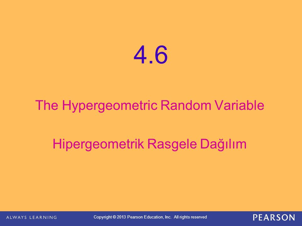 Copyright © 2013 Pearson Education, Inc. All rights reserved The Hypergeometric Random Variable Hipergeometrik Rasgele Dağılım 4.6
