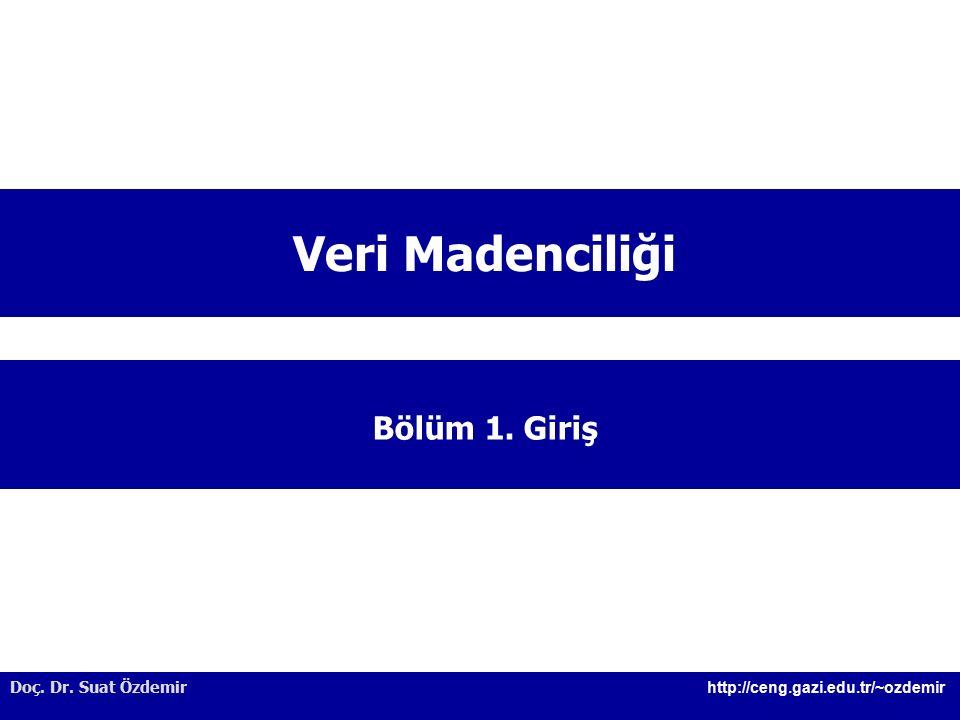 Doç. Dr. Suat Özdemir http://ceng.gazi.edu.tr/~ozdemir Veri Madenciliği Bölüm 1. Giriş