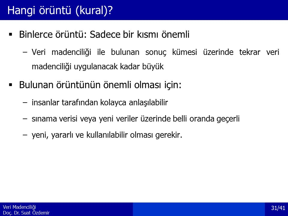 Veri Madenciliği Doç. Dr. Suat Özdemir Hangi örüntü (kural)?  Binlerce örüntü: Sadece bir kısmı önemli –Veri madenciliği ile bulunan sonuç kümesi üze