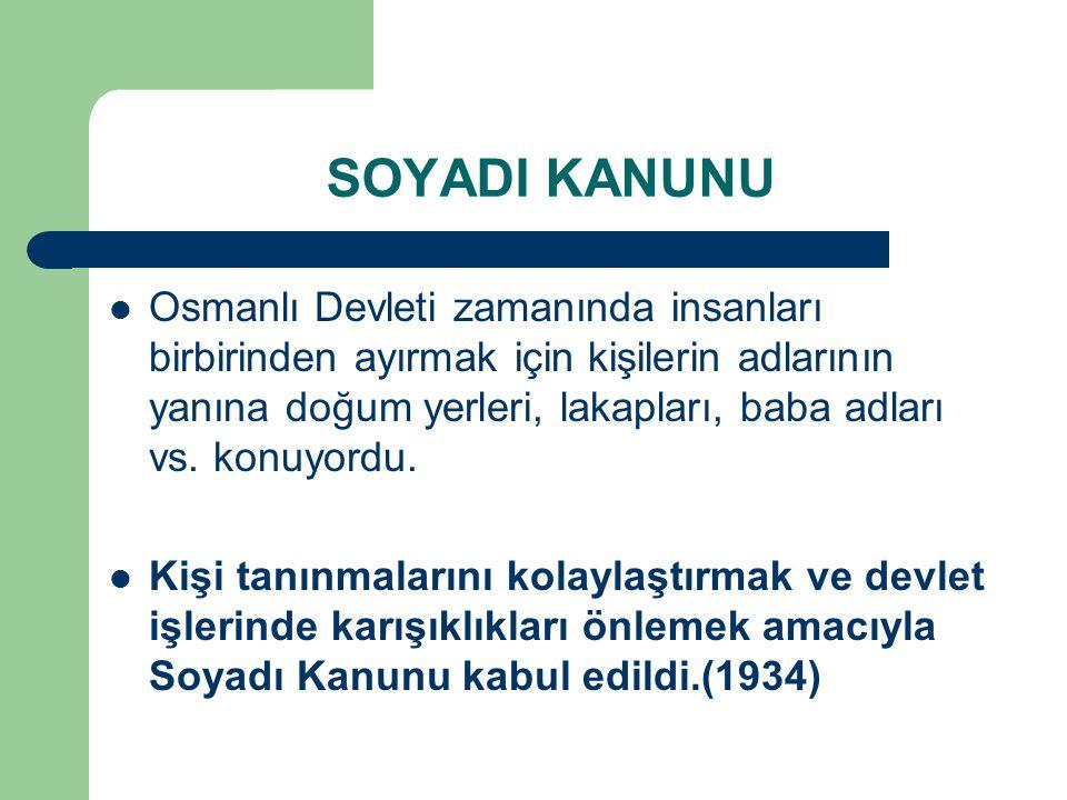 SOYADI KANUNU Osmanlı Devleti zamanında insanları birbirinden ayırmak için kişilerin adlarının yanına doğum yerleri, lakapları, baba adları vs. konuyo
