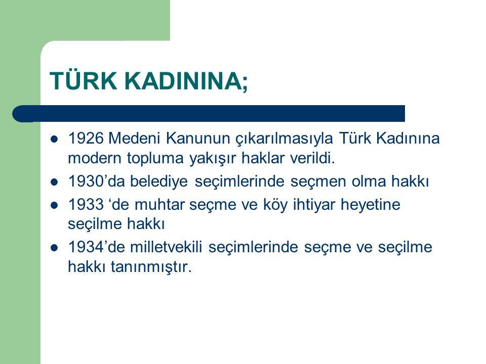 TÜRK KADININA; 1926 Medeni Kanunun çıkarılmasıyla Türk Kadınına modern topluma yakışır haklar verildi. 1930'da belediye seçimlerinde seçmen olma hakkı