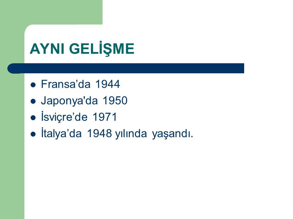 AYNI GELİŞME Fransa'da 1944 Japonya'da 1950 İsviçre'de 1971 İtalya'da 1948 yılında yaşandı.