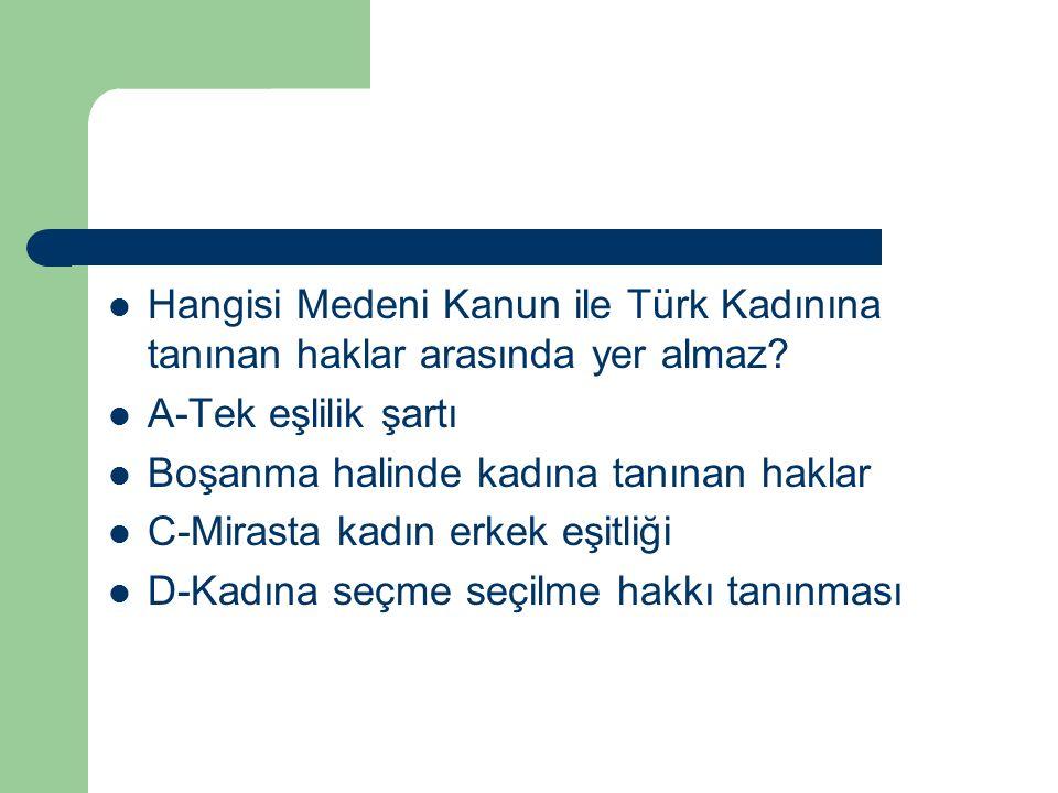 Hangisi Medeni Kanun ile Türk Kadınına tanınan haklar arasında yer almaz? A-Tek eşlilik şartı Boşanma halinde kadına tanınan haklar C-Mirasta kadın er
