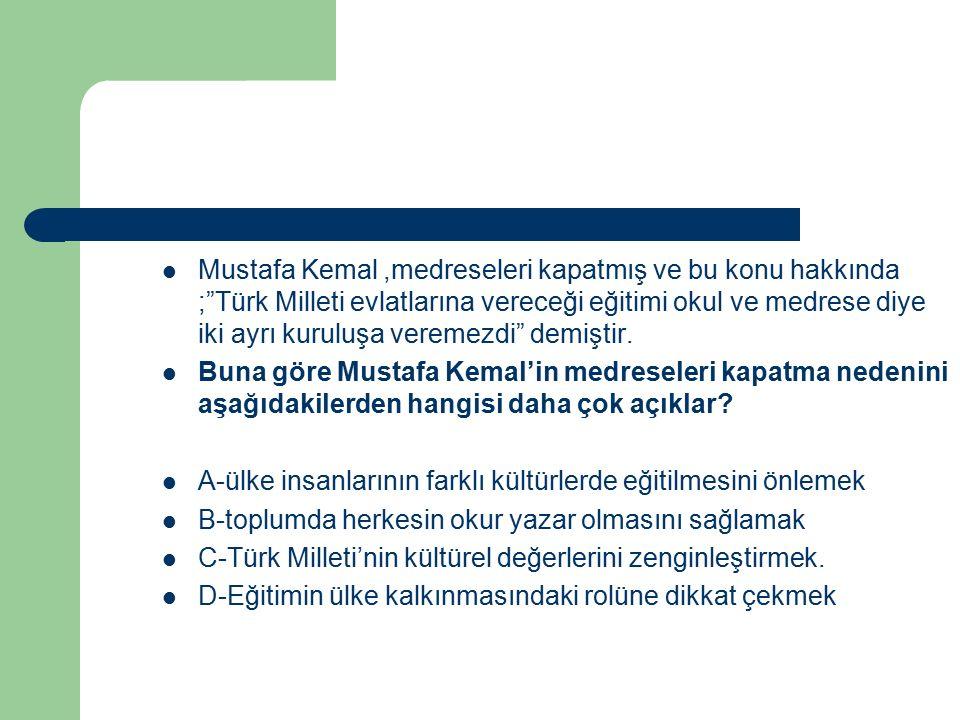"""Mustafa Kemal,medreseleri kapatmış ve bu konu hakkında ;""""Türk Milleti evlatlarına vereceği eğitimi okul ve medrese diye iki ayrı kuruluşa veremezdi"""" d"""