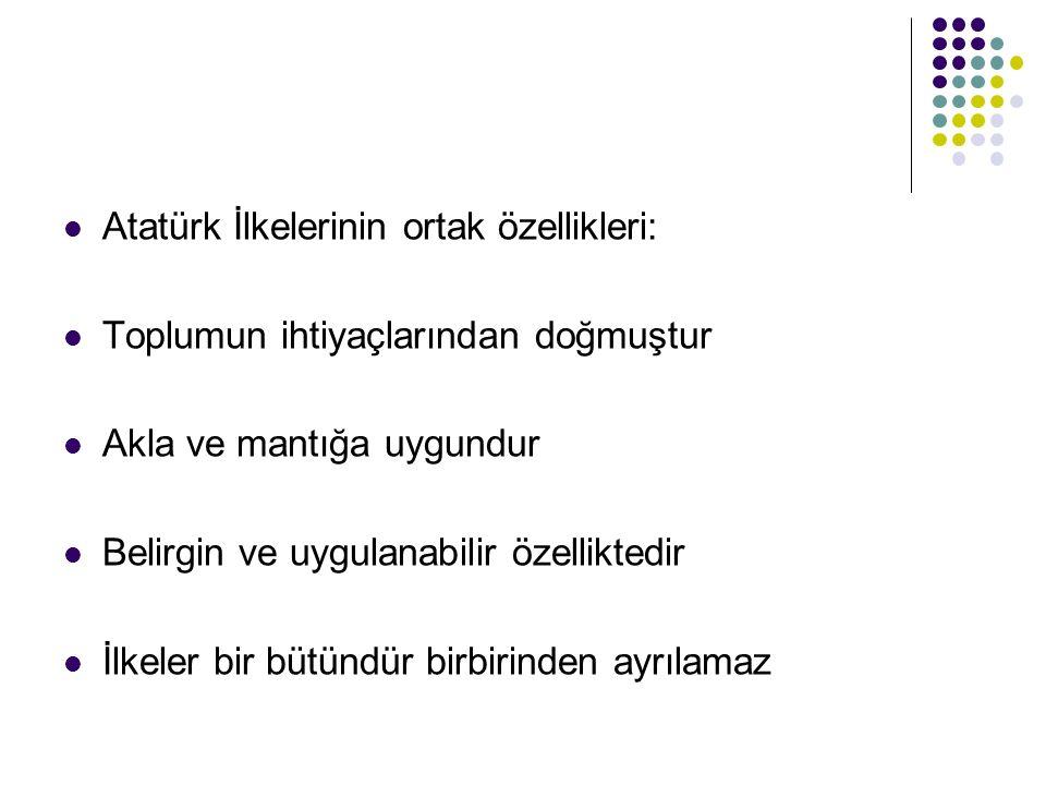 Atatürk İlkelerinin ortak özellikleri: Toplumun ihtiyaçlarından doğmuştur Akla ve mantığa uygundur Belirgin ve uygulanabilir özelliktedir İlkeler bir bütündür birbirinden ayrılamaz