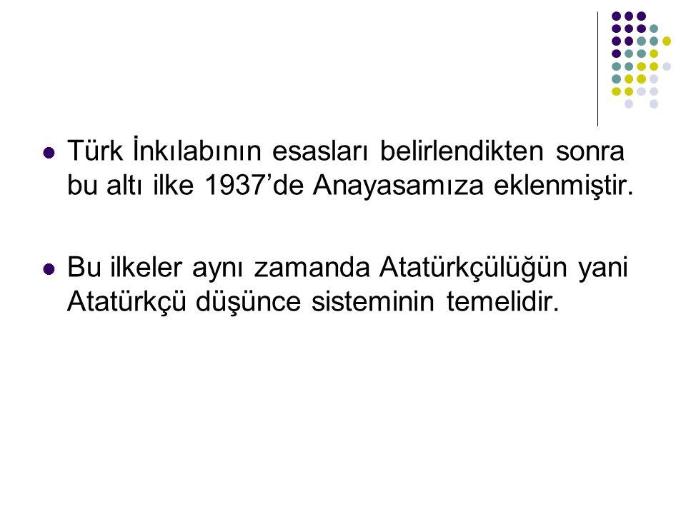 Türk İnkılabının esasları belirlendikten sonra bu altı ilke 1937'de Anayasamıza eklenmiştir.