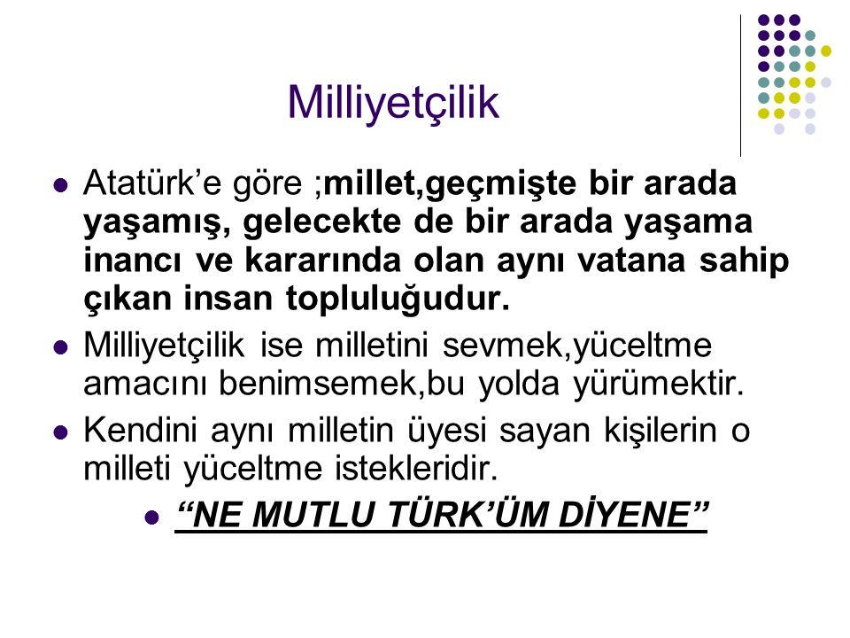 Milliyetçilik Atatürk'e göre ;millet,geçmişte bir arada yaşamış, gelecekte de bir arada yaşama inancı ve kararında olan aynı vatana sahip çıkan insan topluluğudur.