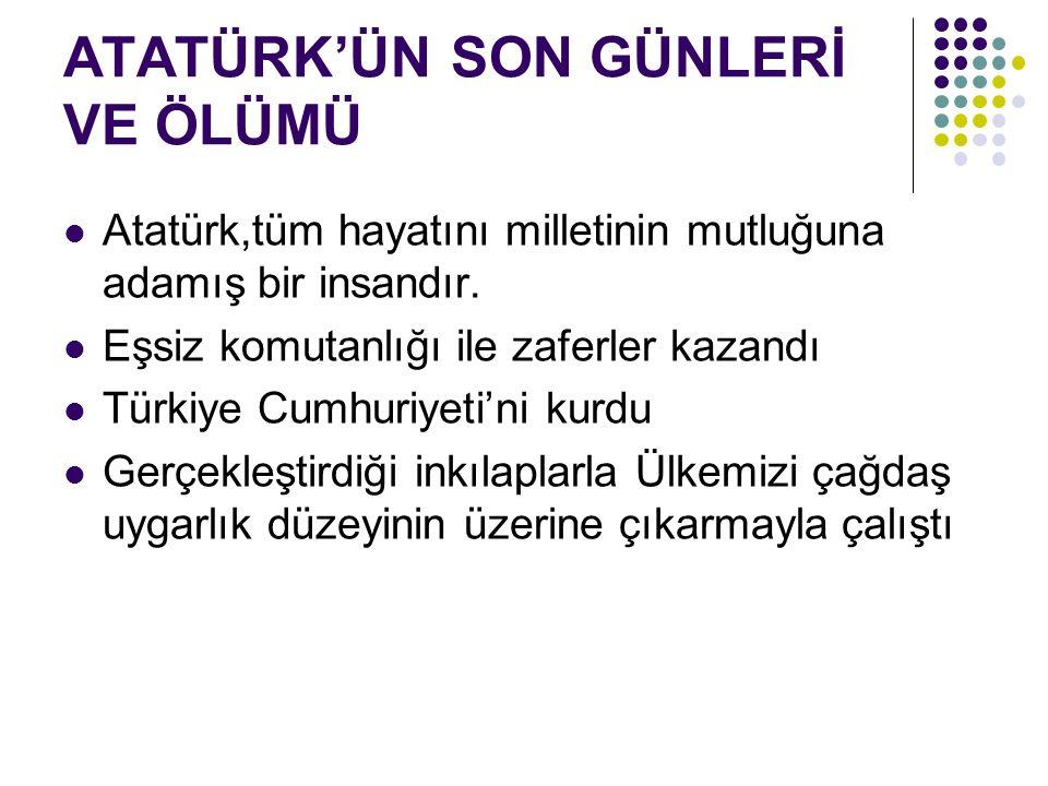 ATATÜRK'ÜN SON GÜNLERİ VE ÖLÜMÜ Atatürk,tüm hayatını milletinin mutluğuna adamış bir insandır.