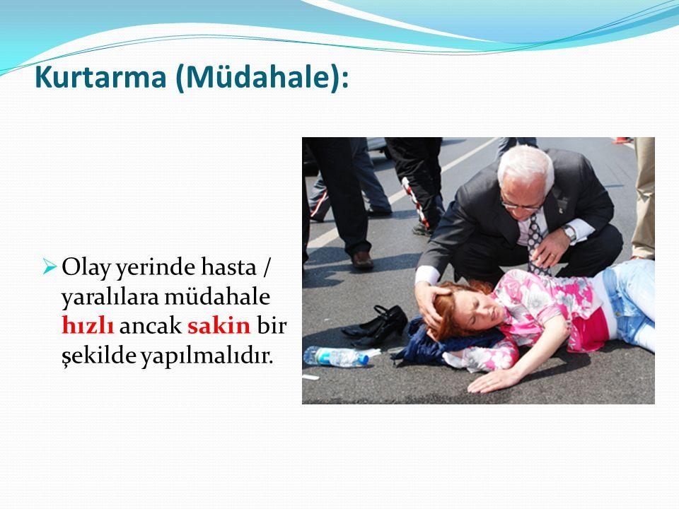 Kurtarma (Müdahale):  Olay yerinde hasta / yaralılara müdahale hızlı ancak sakin bir şekilde yapılmalıdır.