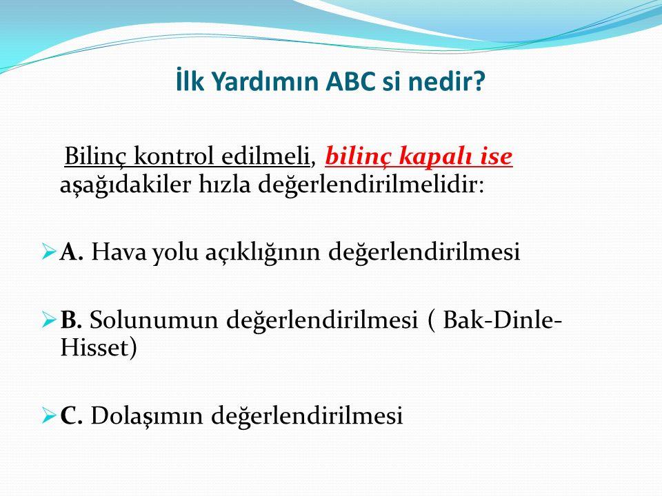 İlk Yardımın ABC si nedir? Bilinç kontrol edilmeli, bilinç kapalı ise aşağıdakiler hızla değerlendirilmelidir:  A. Hava yolu açıklığının değerlendiri