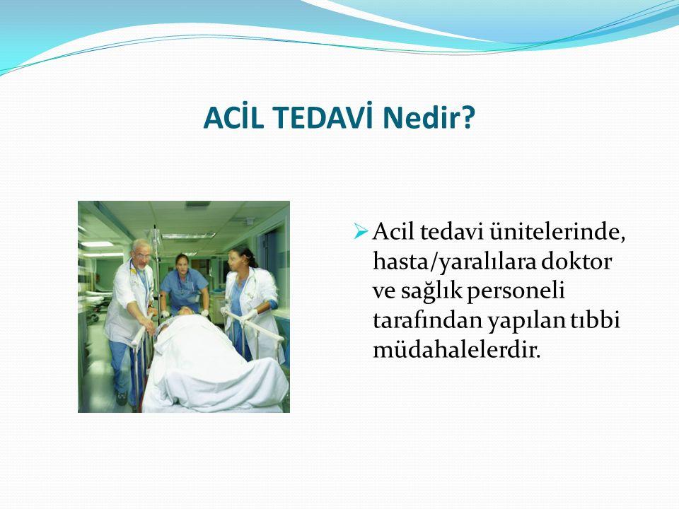 ACİL TEDAVİ Nedir?  Acil tedavi ünitelerinde, hasta/yaralılara doktor ve sağlık personeli tarafından yapılan tıbbi müdahalelerdir.