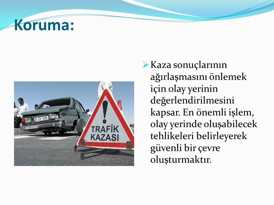 Koruma:  Kaza sonuçlarının ağırlaşmasını önlemek için olay yerinin değerlendirilmesini kapsar. En önemli işlem, olay yerinde oluşabilecek tehlikeleri
