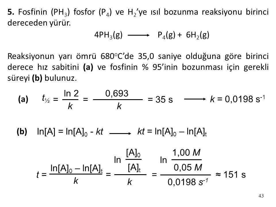 43 5.Fosfinin (PH 3 ) fosfor (P 4 ) ve H 2 'ye ısıl bozunma reaksiyonu birinci dereceden yürür.