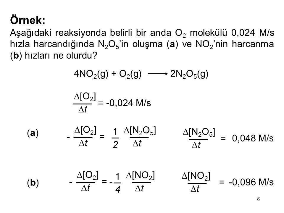 6 Örnek: Aşağıdaki reaksiyonda belirli bir anda O 2 molekülü 0,024 M/s hızla harcandığında N 2 O 5 'in oluşma (a) ve NO 2 'nin harcanma (b) hızları ne olurdu.