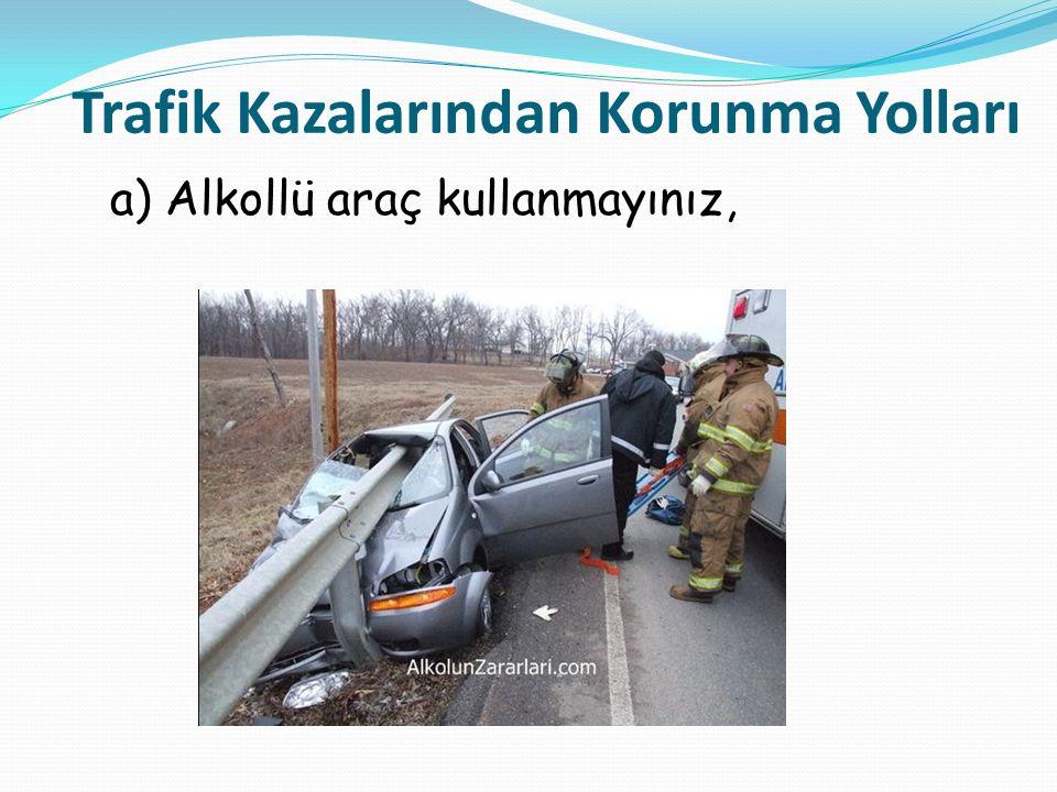 a) Alkollü araç kullanmayınız, Trafik Kazalarından Korunma Yolları