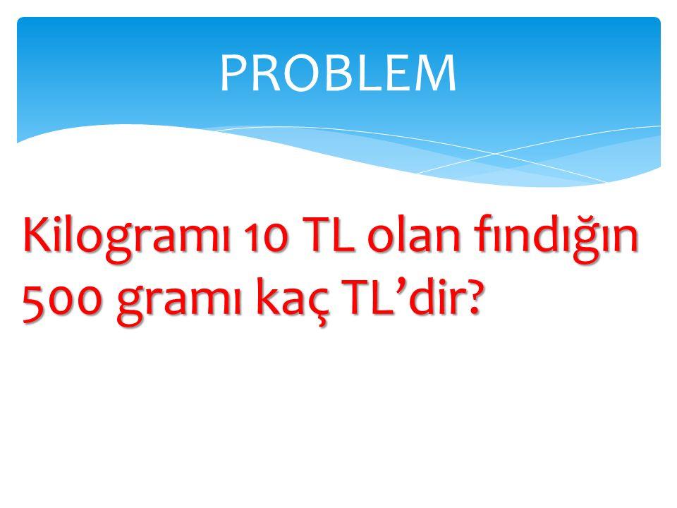 Kilogramı 10 TL olan fındığın 500 gramı kaç TL'dir? PROBLEM