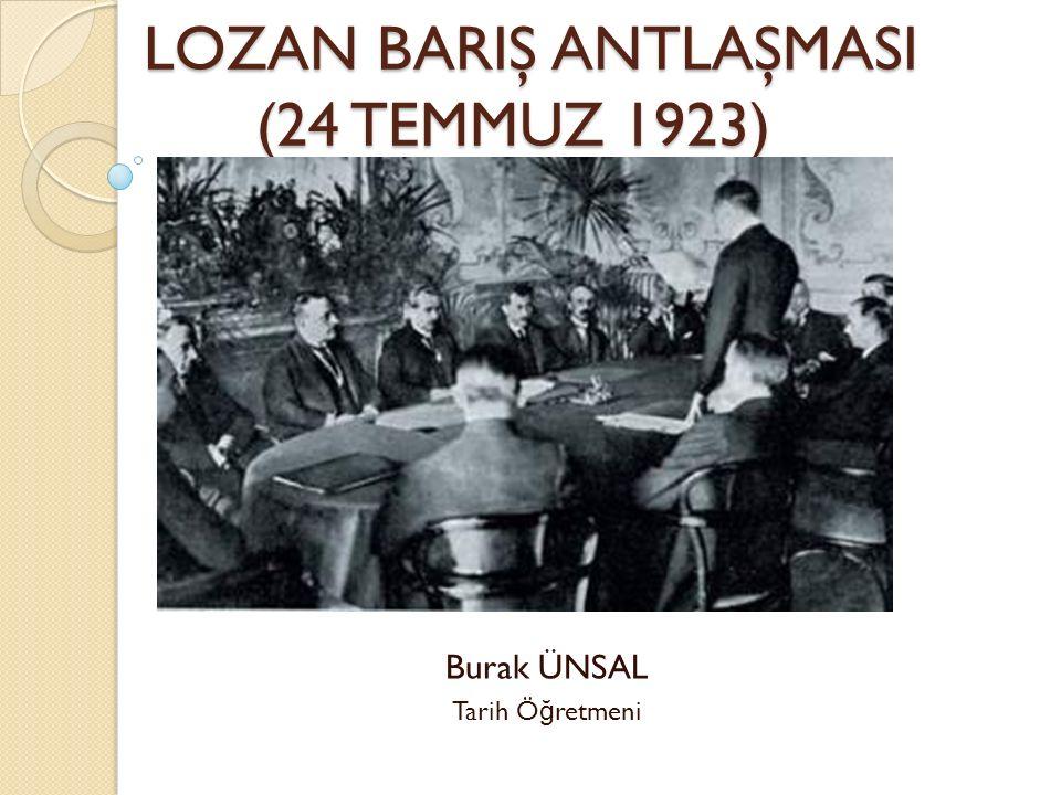 LOZAN BARIŞ ANTLAŞMASI (24 TEMMUZ 1923) LOZAN BARIŞ ANTLAŞMASI (24 TEMMUZ 1923) Burak ÜNSAL Tarih Ö ğ retmeni