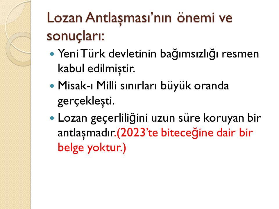 Lozan Antlaşması'nın önemi ve sonuçları: Yeni Türk devletinin ba ğ ımsızlı ğ ı resmen kabul edilmiştir. Misak-ı Milli sınırları büyük oranda gerçekleş