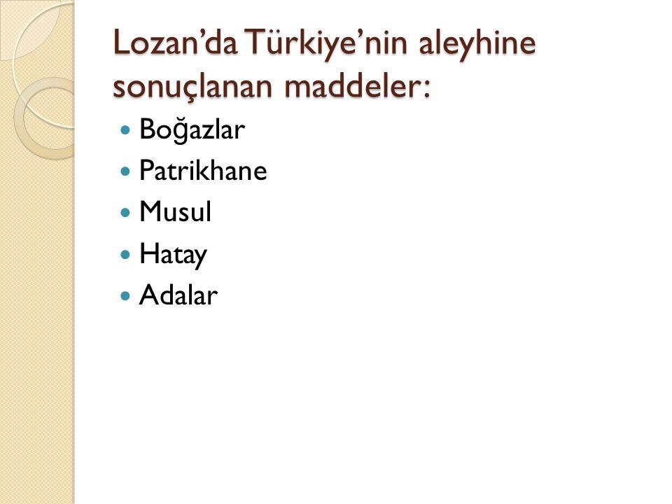 Lozan'da Türkiye'nin aleyhine sonuçlanan maddeler: Bo ğ azlar Patrikhane Musul Hatay Adalar