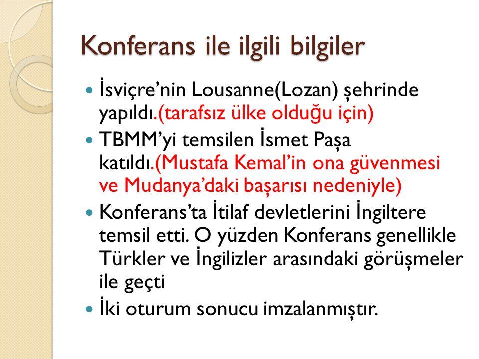 Konferans ile ilgili bilgiler İ sviçre'nin Lousanne(Lozan) şehrinde yapıldı.(tarafsız ülke oldu ğ u için) TBMM'yi temsilen İ smet Paşa katıldı.(Mustafa Kemal'in ona güvenmesi ve Mudanya'daki başarısı nedeniyle) Konferans'ta İ tilaf devletlerini İ ngiltere temsil etti.