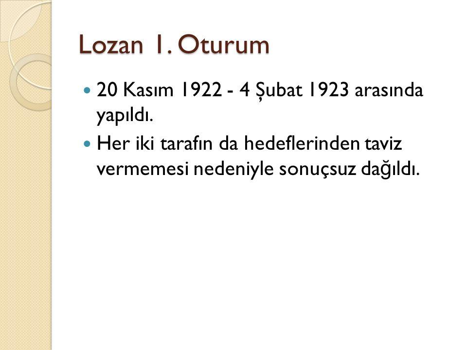 Lozan 1. Oturum 20 Kasım 1922 - 4 Şubat 1923 arasında yapıldı. Her iki tarafın da hedeflerinden taviz vermemesi nedeniyle sonuçsuz da ğ ıldı.