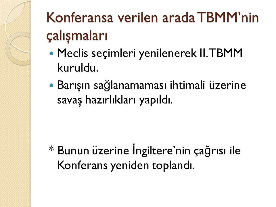 Konferansa verilen arada TBMM'nin çalışmaları Meclis seçimleri yenilenerek II. TBMM kuruldu. Barışın sa ğ lanamaması ihtimali üzerine savaş hazırlıkla