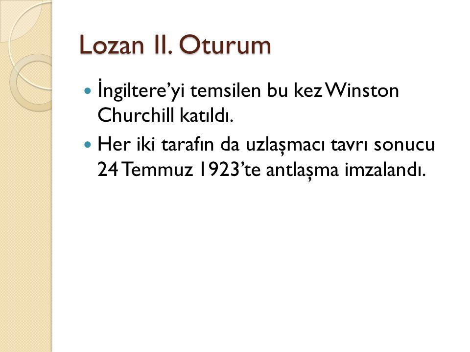 Lozan II. Oturum İ ngiltere'yi temsilen bu kez Winston Churchill katıldı. Her iki tarafın da uzlaşmacı tavrı sonucu 24 Temmuz 1923'te antlaşma imzalan