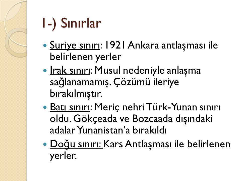 1-) Sınırlar Suriye sınırı: 1921 Ankara antlaşması ile belirlenen yerler Irak sınırı: Musul nedeniyle anlaşma sa ğ lanamamış. Çözümü ileriye bırakılmı