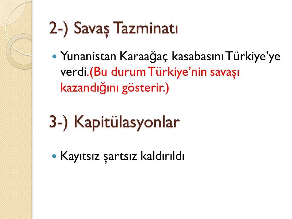 2-) Savaş Tazminatı Yunanistan Karaa ğ aç kasabasını Türkiye'ye verdi.(Bu durum Türkiye'nin savaşı kazandı ğ ını gösterir.) 3-) Kapitülasyonlar Kayıtsız şartsız kaldırıldı