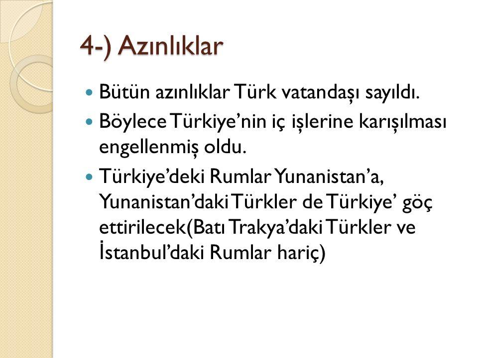 4-) Azınlıklar Bütün azınlıklar Türk vatandaşı sayıldı. Böylece Türkiye'nin iç işlerine karışılması engellenmiş oldu. Türkiye'deki Rumlar Yunanistan'a