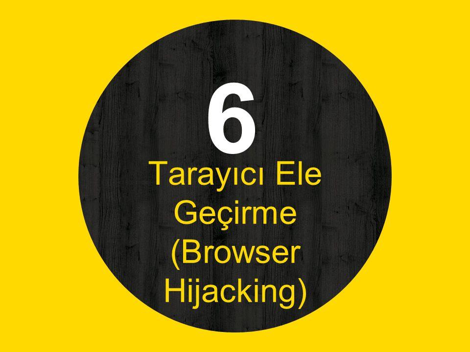 6 Tarayıcı Ele Geçirme (Browser Hijacking)