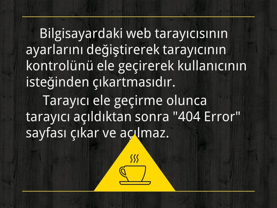 ◈ Bilgisayardaki web tarayıcısının ayarlarını değiştirerek tarayıcının kontrolünü ele geçirerek kullanıcının isteğinden çıkartmasıdır. ◈ Tarayıcı ele