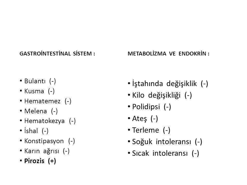 GASTROİNTESTİNAL SİSTEM : Bulantı (-) Kusma (-) Hematemez (-) Melena (-) Hematokezya (-) İshal (-) Konstipasyon (-) Karın ağrısı (-) Pirozis (+) METAB